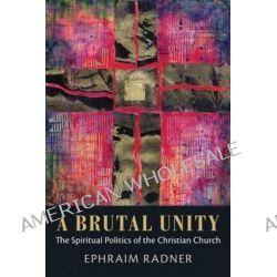 A Brutal Unity, The Spiritual Politics of the Christian Church by Ephraim Radner, 9781602586291.