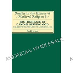 A Brotherhood of Canons Serving God, English Secular Cathedrals in the Later Middle Ages by David Lepine, 9780851156200.