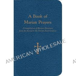 A Book of Marian Prayers, A Compilation of Marian Devotions from the Second to the Twenty-first Century by William G. Storey, 9780829435740.