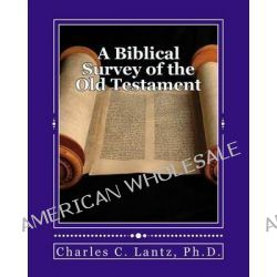 A Biblical Survey of the Old Testament, A Brief and Concise Guide to Understanding the Old Testament by Dr Charles Craig Lantz, 9781470109332.