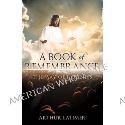 A Book of Remembrance, The Way of Holiness by Arthur Latimer, 9781628715187.