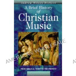 A Brief History of Christian Music, From Biblical Times to the Present by Andrew Wilson-Dickson, 9780745937731.