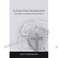 A Case for Character, Towards a Lutheran Virtue Ethics by Joel D. Biermann, 9781451477917.