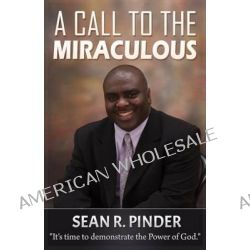 A Call to the Miraculous, It's Time to Demonstrate the Power of God by Rev Sean R Pinder, 9780615560496.