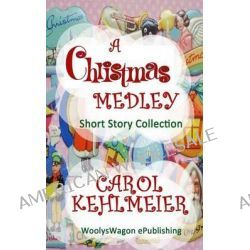 A Christmas Medley, Short Story Collection by Carol Kehlmeier, 9781492101079.
