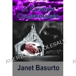 A Church Compromised, The Danger of Compromise by Janet Basurto, 9781503369665.