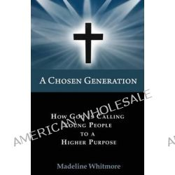 A Chosen Generation, How God Is Calling Young People to a Higher Purpose by Madeline Whitmore, 9780984831463.