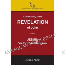 A Commentary on the Revelation of John, Jesus Christ: Victor Over Religion by James a Fowler, 9781929541492.
