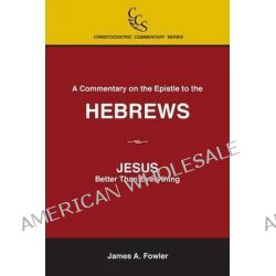A Commentary on the Epistle to the Hebrews, Jesus: Better Than Everything by James a Fowler, 9781929541072.