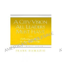 A City Vision All Leaders Must Have, Cultivating a Passion to Impact Your City by Frank Damazio, 9781593830342.