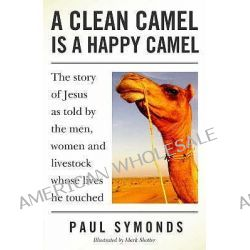 A Clean Camel is a Happy Camel, The Story of Jesus as Told by the Men, Women and Livestock Whose Lives He Touched by Paul Symonds, 9781846940361.