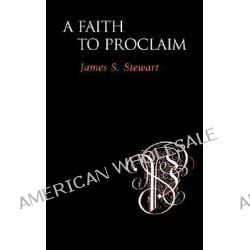 A Faith to Proclaim by James S. Stewart, 9781573832236.
