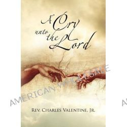 A Cry Unto the Lord by Rev Charles Valentine Jr, 9781462896660.
