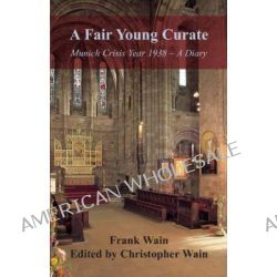 A Fair Young Curate, Munich Crisis Year 1938 - A Diary by Frank Wain, 9780955336102.