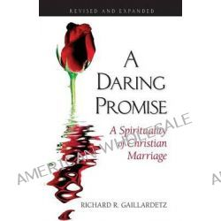 A Daring Promise, A Spirituality of Christian Marriage by Richard R. Gaillardetz, 9780764815591.