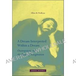 A Dream Interpreted Within a Dream, Oneiropoiesis and the Prism of Imagination by Elliot R. Wolfson, 9781935408147.