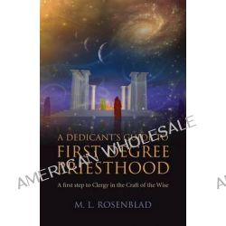 A Dedicant's Guide to First Degree Priesthood, A First Step to Clergy in the Craft of the Wise by M. L. Rosenblad, 9781782793649.