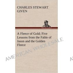 A Fleece of Gold Five Lessons from the Fable of Jason and the Golden Fleece by Charles Stewart Given, 9783849192907.