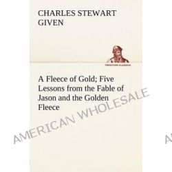 A Fleece of Gold Five Lessons from the Fable of Jason and the Golden Fleece by Charles Stewart Given, 9783849184032.