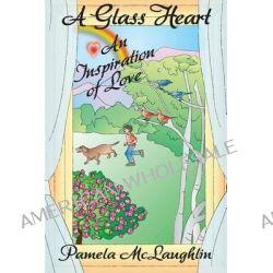 A Glass Heart, An Inspiration of Love by Pamela McLaughlin, 9781618639714.