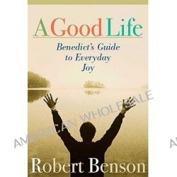 A Good Life, The Wisdom of St. Benedict for the 21st Century by Robert Benson, 9781557253569.