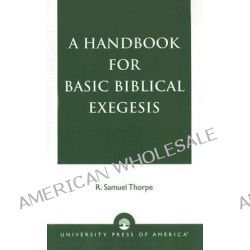 A Handbook for Basic Biblical Exegesis by R. Samuel Thorpe, 9780761812784.