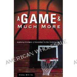 A Game & Much More, Applying Principles of Basketball to the Christian Life by Noel White, 9781598861785.