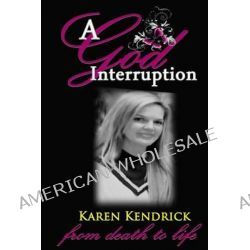 A God Interruption, Even Death Had to Obey the Karen Kendrick Miracle Story by Karen Kaye Kendrick, 9781496090508.