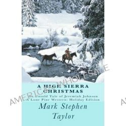 A High Sierra Christmas, An Untold Tale of Jeremiah Johnson by Mark Stephen Taylor, 9781449594978.