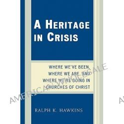 A Heritage in Crisis, Where We've Been, Where We are, and Where We're Going in the Churches of Christ by Ralph K. Hawkins, 9780761840800.