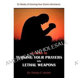 A Guide to Turning Your Prayers into Lethal Weapons, 52 Weeks of Claiming Your Divine Inheritance by Festus F. Josiah, 9781906169626.