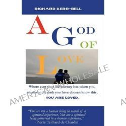 A God of Love, Where Ever Your Journey Has Taken You, What Ever You Have Done or Not Done, You Are Well Loved! by Richard Taka Kerr-Bell, III, 9781466452466.