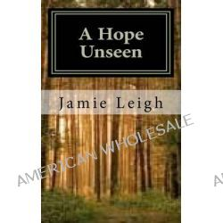 A Hope Unseen, A Hope Unseen by Jamie Leigh, 9781467973458.