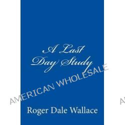 A Last Day Study by Roger Dale Wallace, 9781441411129.