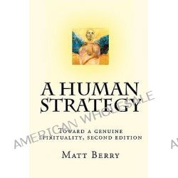 A Human Strategy, Toward a Genuine Spirituality, Second Edition by Matt Berry, 9781448649921.