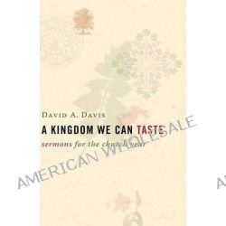 A Kingdom We Can Taste, Sermons for the Church Year by David A. Davis, 9780802827470.