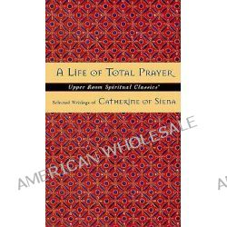 A Life of Total Prayer, Selected Writings of Catherine of Siena by Catherine, 9780835809030.