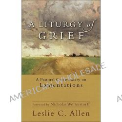 A Liturgy of Grief, A Pastoral Commentary on Lamentations by Leslie C Allen, 9780801039607.