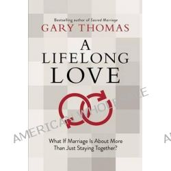 A Lifelong Love, What If Marriage Is about More Than Just Staying Together? by Gary Thomas, 9781434704900.