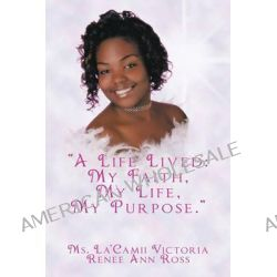 A Life Lived, My Faith, My Life, My Purpose by La'camii Victoria Renee Ann Ross, 9781452063959.