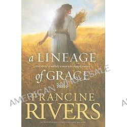 A Lineage of Grace, Five Stories of Unlikely Women Who Changed Eternity by Francine Rivers, 9780842356329.