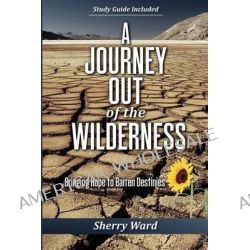 A Journey Out of the Wilderness, Bringing Hope to Barren Destinies by Sherry Ward, 9780985794231.