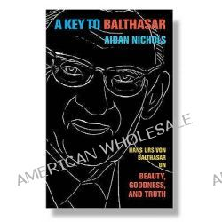A Key to Balthasar, Hans Urs Von Balthasar on Beauty, Goodness, and Truth by Aidan Nichols, 9780232528589.