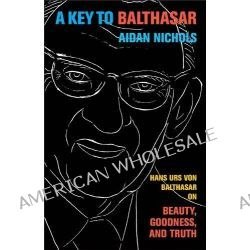 A Key to Balthasar, Hans Urs Von Balthasar on Beauty, Goodness, and Truth by Aidan Nichols, 9780801039744.