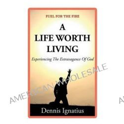 A Life Worth Living, Experiencing the Extravagance of God by MR Dennis J Ignatius, 9781491258989.