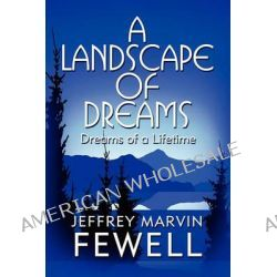 A Landscape of Dreams, Dreams of a Lifetime by Jeffrey Marvin Fewell, 9781615826889.