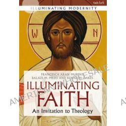 A Illuminating Faith, An Invitation to Theology by Francesca Aran Murphy, 9780567656056.