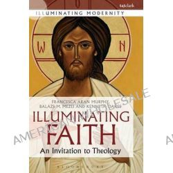 A Illuminating Faith, An Invitation to Theology by Francesca Aran Murphy, 9780567656049.