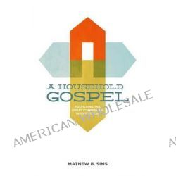 A Household Gospel, Fulfilling the Great Commission in Our Homes by Mathew B Sims, 9780615887043.