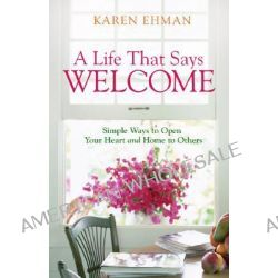 A Life That Says Welcome, Simple Ways to Open Your Heart and Home to Others by Karen Ehman, 9780800731397.